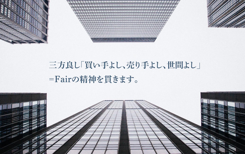 三方良し「買い手よし、売り手よし、世間よし」=Fairの精神を貫きます。